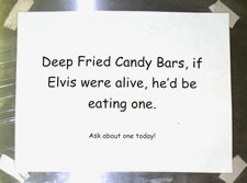 Deep Fried Candy Bars, if Elvis were alive, he'd be eating one.  Ask about one today!