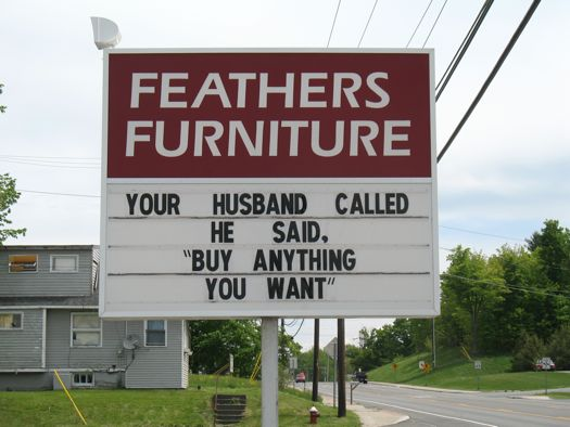 Feathers Furniture: Your husband called.  He said Buy anything you want